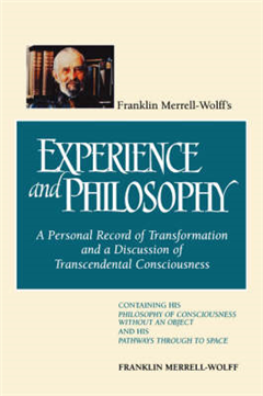Franklin Merrell-Wolff\'s Experience and Philosophy: A Personal Record of Transformation and a Discussion of Transcendental Consciousness: Containing His Philosophy of Consciousness Without an Object and His Pathways Through to Space