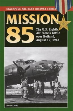 Mission 85: The U.S. Eighth Air Force\'s Battle Over Holland, August 19, 1943