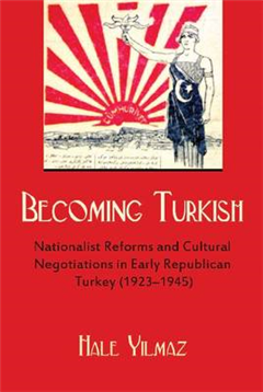 Becoming Turkish: Nationalist Reforms and Cultural Negotiations in Early Republican Turkey