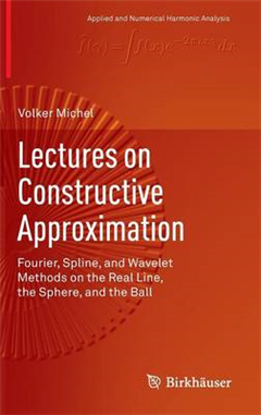 Lectures on Constructive Approximation: Fourier, Spline, and Wavelet Methods on the Real Line, the Sphere, and the Ball