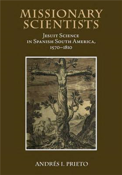 Missionary Scientists: Jesuit Science in Spanish South America, 1570-1810