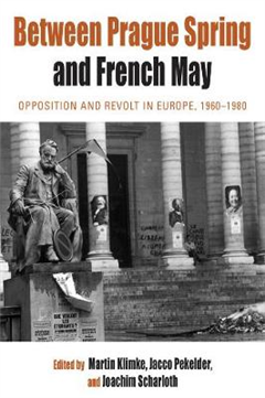 Between Prague Spring and French May: Opposition and Revolt in Europe, 1960-1980