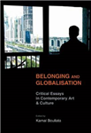Belonging and Globalisation: Critical Essays in Contemporary Art and Culture