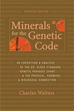 Minerals for the Genetic Code: An Exposition & Anaylsis of the Dr. Olree Standard Genetic Periodic Chart & the Physical, Chemical & Biological Connection