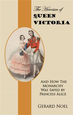 The Heroism of Queen Victoria: And How the Monarchy Was Saved by Princess Alice