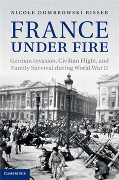 France under Fire: German Invasion, Civilian Flight and Family Survival during World War II