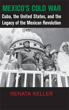 Cambridge Studies in US Foreign Relations: Mexico\'s Cold War: Cuba, the United States, and the Legacy of the Mexican Revolution