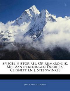 Spiegel Historiael, Of, Rijmkronijk, Met Aanteekeningen Door J.A. Clignett En J. Steenwinkel