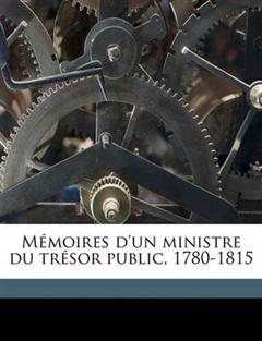 Memoires D'Un Ministre Du Tresor Public, 1780-1815 Volume 2