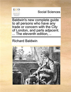 Baldwin\'s New Complete Guide to All Persons Who Have Any Trade or Concern with the City of London, and Parts Adjacent. ... the Eleventh Edition,