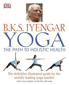 Yoga: the Path to Holistic Health: The Definitive Illustrated Guide by the World\'s Leading Yoga Teacher