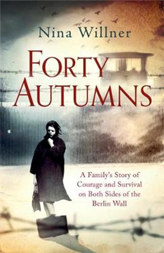 Forty Autumns: A family\'s story of courage and survival on both sides of the Berlin Wall