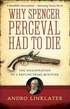 Why Spencer Perceval Had to Die: The Assassination of a British Prime Minister