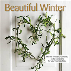 Beautiful Winter: Holiday Wreaths, Garlands, and Decorations for Your Home and Table