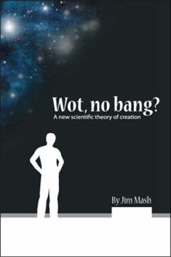 Wot, No Bang?: A New Scientific Theory of Creation