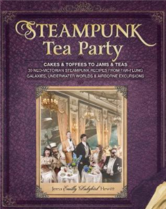 Steampunk Tea Party: Cakes & Toffees to Jams & Teas-30 Neo-Victorian Steampunk Recipes from Far-Flung Galaxies, Underwater Worlds & Airborne Excursions