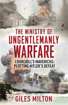 The Ministry of Ungentlemanly Warfare: Churchill\'s Mavericks: Plotting Hitler\'s Defeat