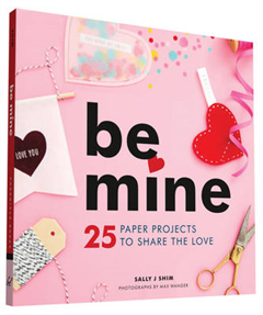 Be Mine: 25 Paper Projects to Share the Love
