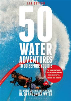 50 Water Adventures To Do Before You Die: The World\'s Ultimate Experiences In, On And Under Water