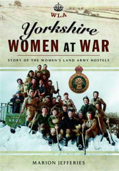 Yorkshire Women at War: Story of the Women\'s Land Army Hostels