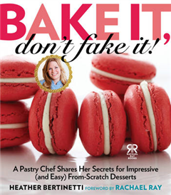 Bake It, Don\'t Fake It!: A Pastry Chef Shares Her Secrets for Impressive (and Easy) From-Scratch Desserts