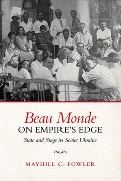 Beau Monde on Empire\'s Edge: State and Stage in Soviet Ukraine