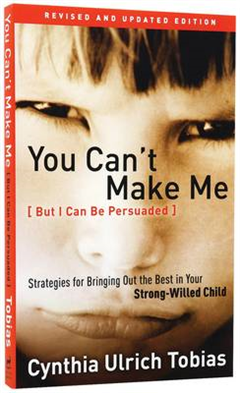 You Can\'t Make Me (But I Can be Persuaded): Strategies for Bringing Out the Best in your Strong Willed Child