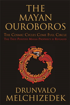 Mayan Ouroboros: The Cosmic Cycles Come Full Circle: the True Positive Mayan Prophecy is Revealed