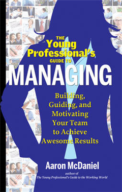 Young Professional\'s Guide to Managing: Building, Guiding, and Motivating Your Team to Achieve Awesome Results