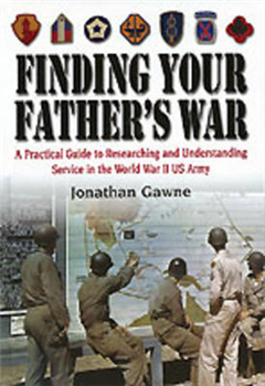 Finding Your Father\'s War: A Practical Guide to Researching and Understanding Service in the World War II US Army