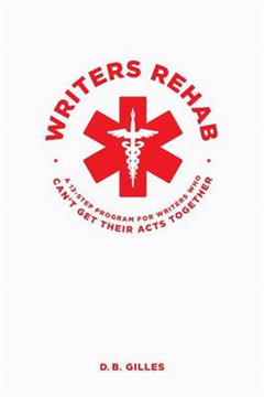 Writers Rehab: A 12-Step Program For Writers Who Can\'t Get Their Acts Together