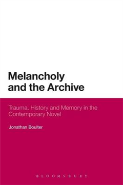 Melancholy and the Archive: Trauma, History and Memory in the Contemporary Novel