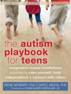 Autism Playbook for Teens: Imagination-Based Mindfulness Activities to Calm Yourself, Build Independence, and Connect with Others