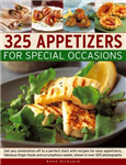 325 Appetizers for Special Occasions: Get Any Celebration Off to a Perfect Start with Recipes for Easy Appetizers, Fabulous Finger Foods and Scrumptious Salads, Shown in Over 325 Photographs