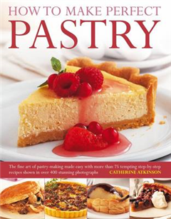 How to Make Perfect Pastry: the Fine Art of Pastry-making Made Easy with More Than 75 Tempting Step-by-step Recipes Shown in Over 400 Stunning Photographs