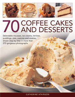 70 Coffee Cakes and Desserts: Delectable Mousses, Ice Creams, Terrines, Puddings, Pies, Pasteries Andcookies, Shown Step by Step in More Than 270 Gorgeous Photographs