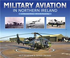 Military Aviation in Northern Ireland: An Illustrated History - 1913 to the Present Day