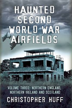 Haunted Second World War Airfields: Northern England and Northern Ireland: Volume three