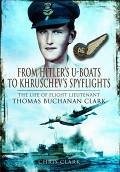From Hitler\'s U-Boats to Kruschev\'s Spyflights: Twenty Five Years with Flight Lieutenant Thomas Buchanan Clark, RAF