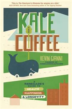 Kale and Coffee: A Renegade\'s Guide to Health, Happiness and Longevity