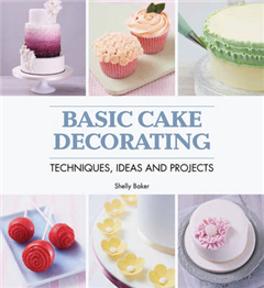 Basic Cake Decorating: Techniques, Ideas and Projects