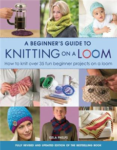 Beginner's Guide to Knitting on a Loom New Edition