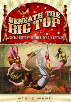 Beneath the Big Top: A Social History of the Circus in Brita