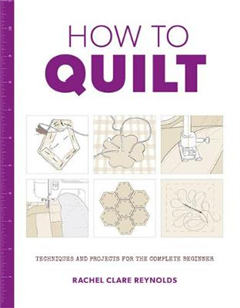 How to Quilt: Techniques and Projects for the Complete Begin