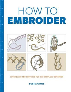 How to Embroider: Techniques and Projects for the Complete B