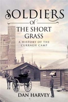 Soldiers of the Short Grass: A History of the Curragh Camp