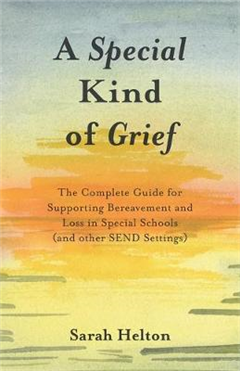 A Special Kind of Grief: The Complete Guide for Supporting Bereavement and Loss in Special Schools (and Other SEND Settings)