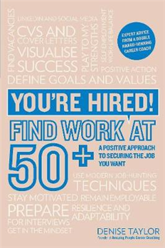 You\'re Hired! Find Work at 50+: A Positive Approach to Securing the Job You Want