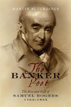 Banker Poet: The Rise & Fall of Samuel Rogers, 1763-1855