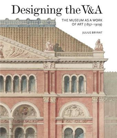 Designing the V&A: The Museum as a Work of Art 1857-1909